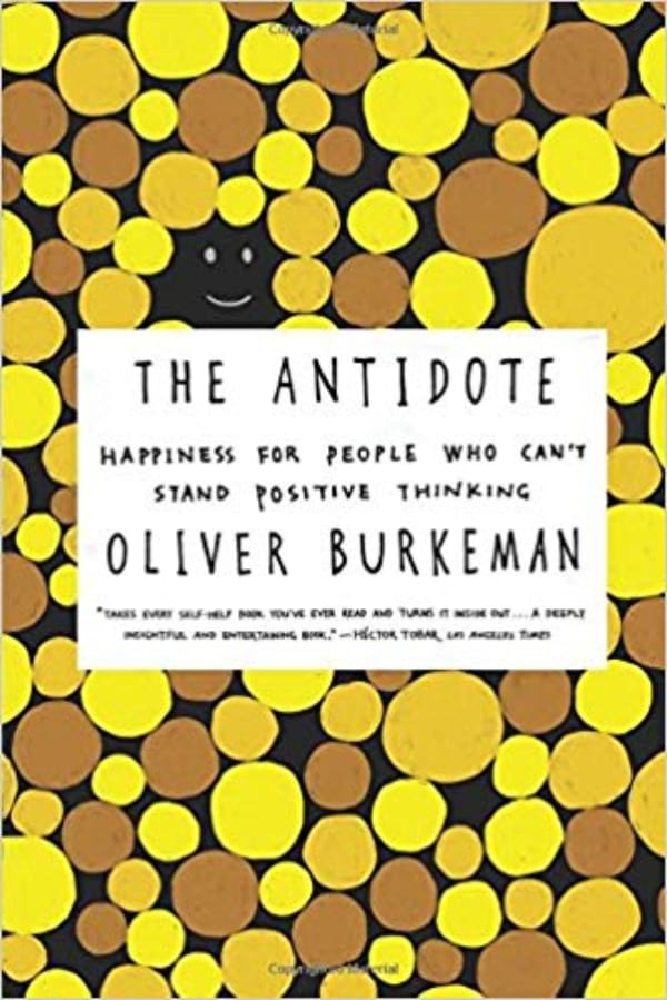 The Antidote: Happiness for People Who Can't Stand Positive Thinking by Oliver Burkeman book cover