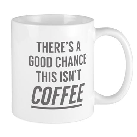 'There's a Good Chance This Isn't Coffee' coffee mug from CafePress