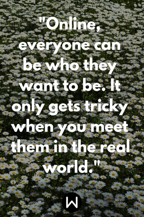 \Online, everyone can be who they want to be. It only gets tricky when you meet them in the real world.\ Pinterest quote