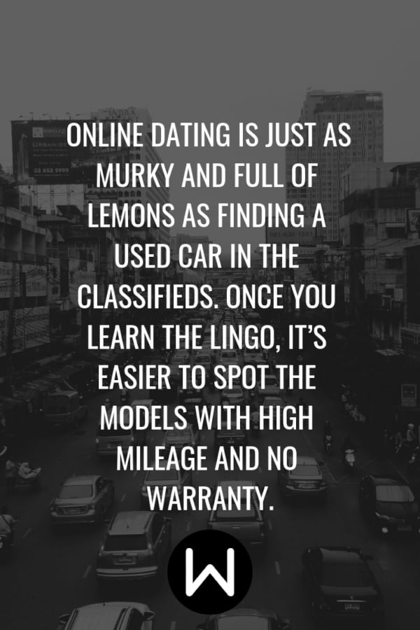\Online dating is just as murky and full of lemons as finding a used car in the classifieds. Once you learn the lingo, it's easier to spot the models with high mileage and no warranty.\ Pinterest quote